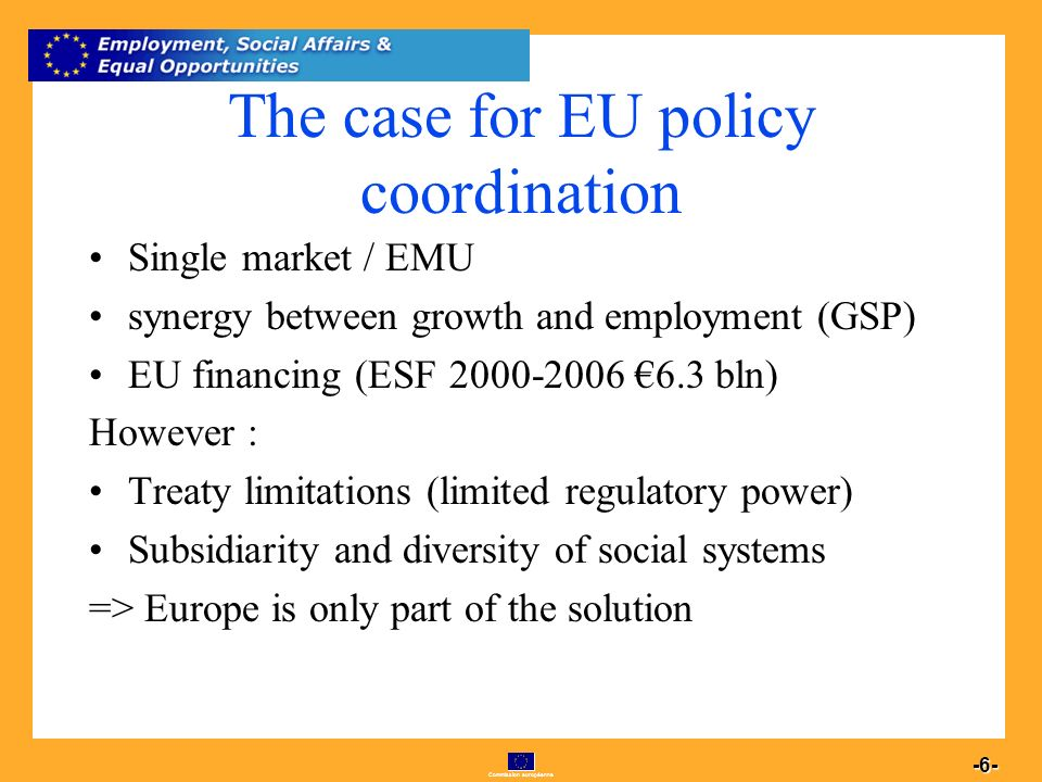 Commission européenne 6 -6- The case for EU policy coordination Single market / EMU synergy between growth and employment (GSP) EU financing (ESF 2000-2006 6.3 bln) However : Treaty limitations (limited regulatory power) Subsidiarity and diversity of social systems => Europe is only part of the solution