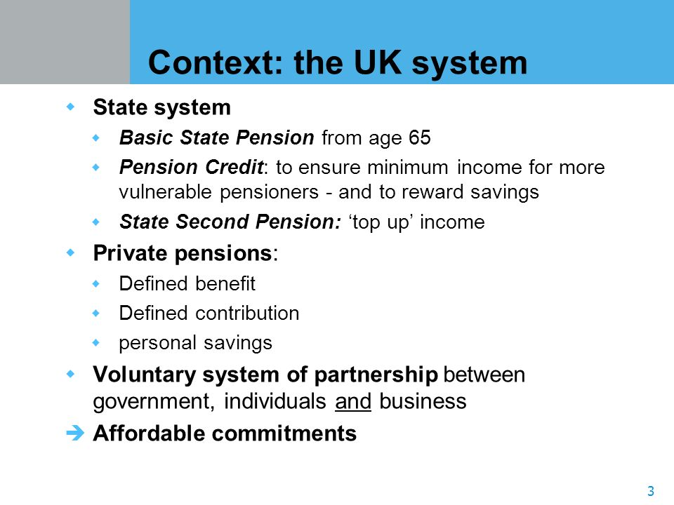 3 Context: the UK system State system Basic State Pension from age 65 Pension Credit: to ensure minimum income for more vulnerable pensioners - and to reward savings State Second Pension: top up income Private pensions: Defined benefit Defined contribution personal savings Voluntary system of partnership between government, individuals and business Affordable commitments