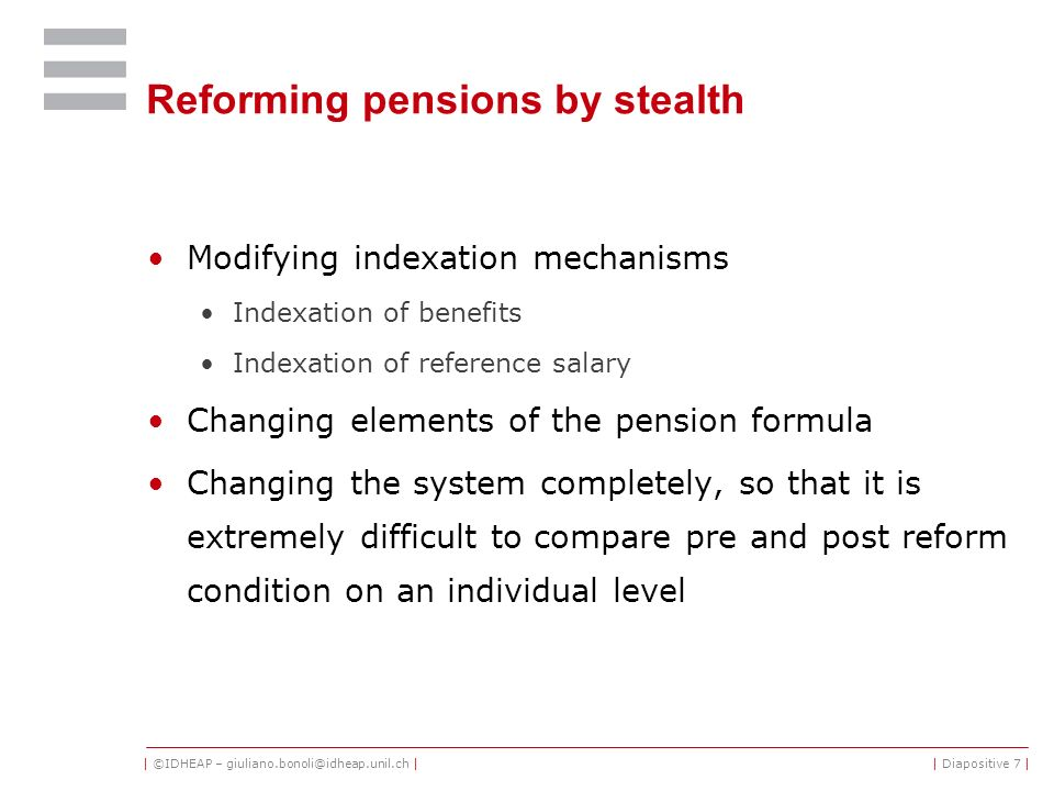 | ©IDHEAP – giuliano.bonoli@idheap.unil.ch || Diapositive 7 | Reforming pensions by stealth Modifying indexation mechanisms Indexation of benefits Indexation of reference salary Changing elements of the pension formula Changing the system completely, so that it is extremely difficult to compare pre and post reform condition on an individual level