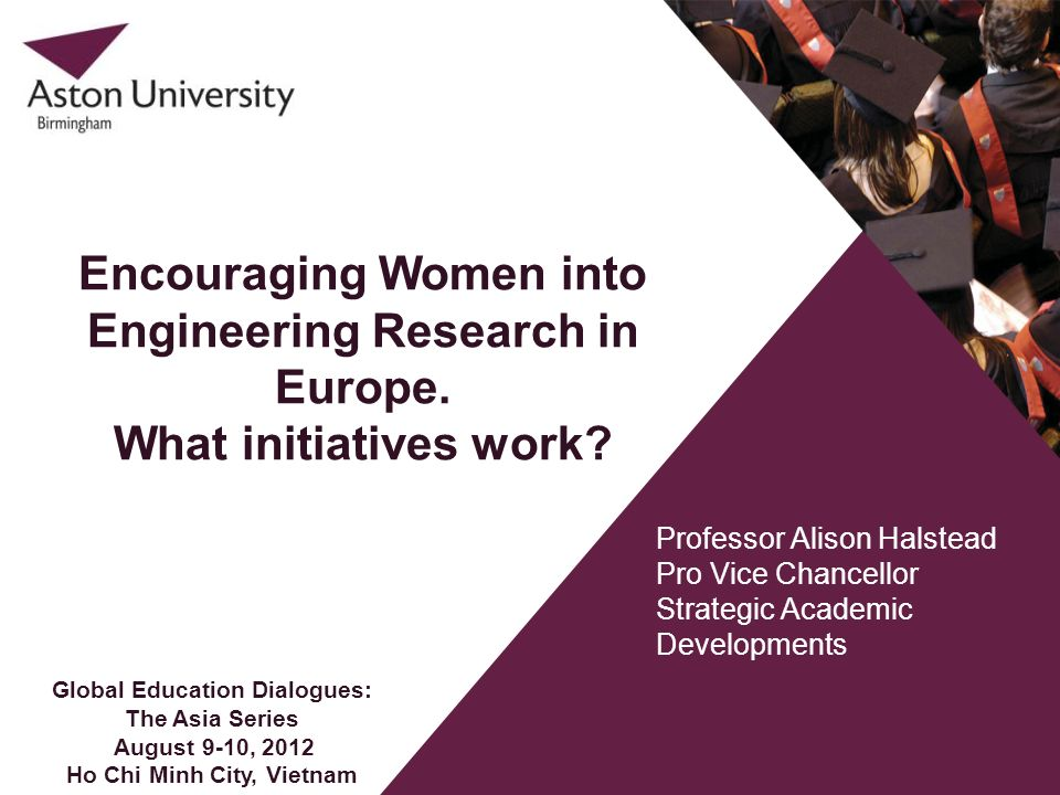 Professor Alison Halstead Pro Vice Chancellor Strategic Academic Developments Encouraging Women into Engineering Research in Europe. What initiatives