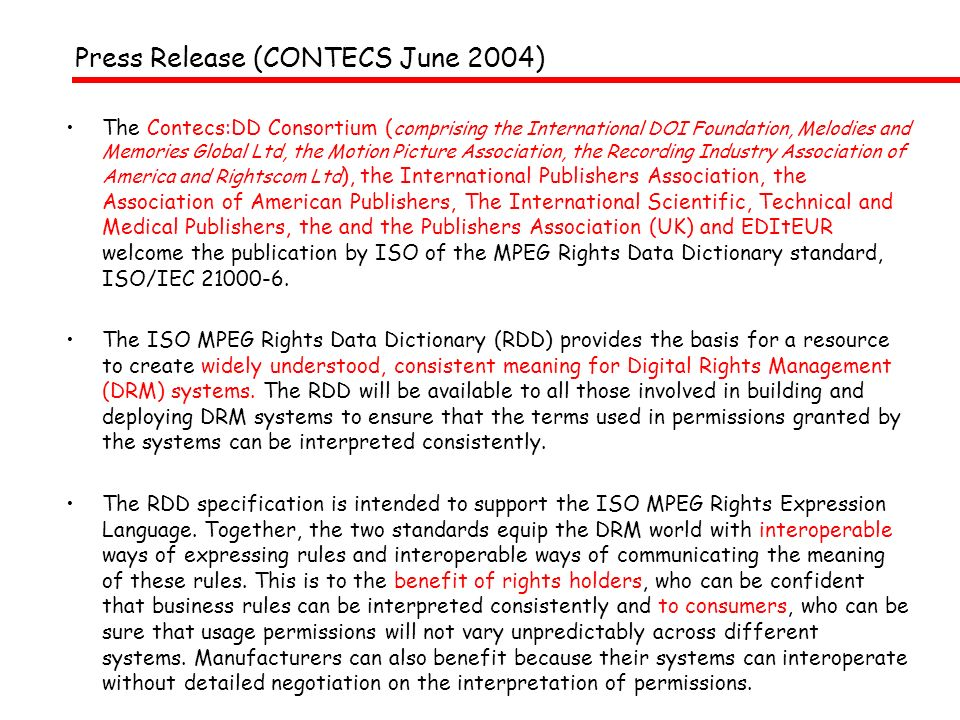 Press Release (CONTECS June 2004) The Contecs:DD Consortium ( comprising the International DOI Foundation, Melodies and Memories Global Ltd, the Motion Picture Association, the Recording Industry Association of America and Rightscom Ltd ), the International Publishers Association, the Association of American Publishers, The International Scientific, Technical and Medical Publishers, the and the Publishers Association (UK) and EDItEUR welcome the publication by ISO of the MPEG Rights Data Dictionary standard, ISO/IEC