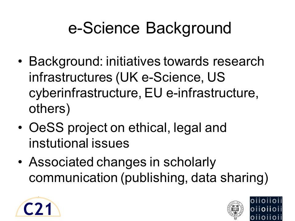 e-Science Background Background: initiatives towards research infrastructures (UK e-Science, US cyberinfrastructure, EU e-infrastructure, others) OeSS project on ethical, legal and instutional issues Associated changes in scholarly communication (publishing, data sharing)