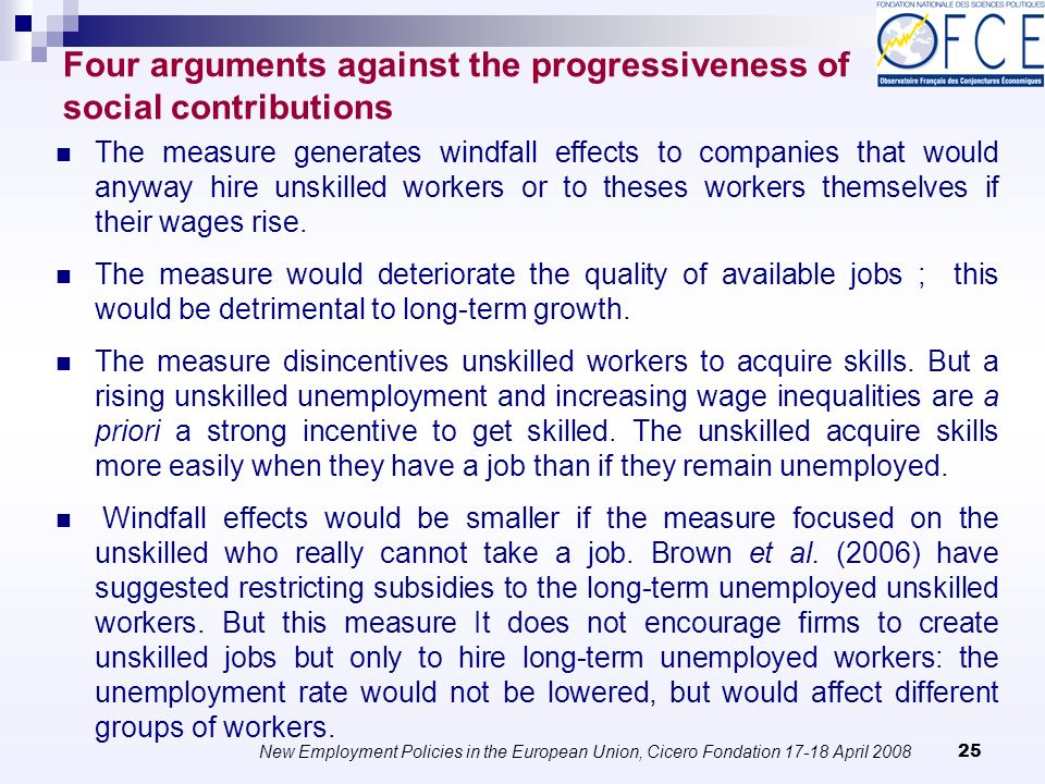 New Employment Policies in the European Union, Cicero Fondation April Four arguments against the progressiveness of social contributions The measure generates windfall effects to companies that would anyway hire unskilled workers or to theses workers themselves if their wages rise.