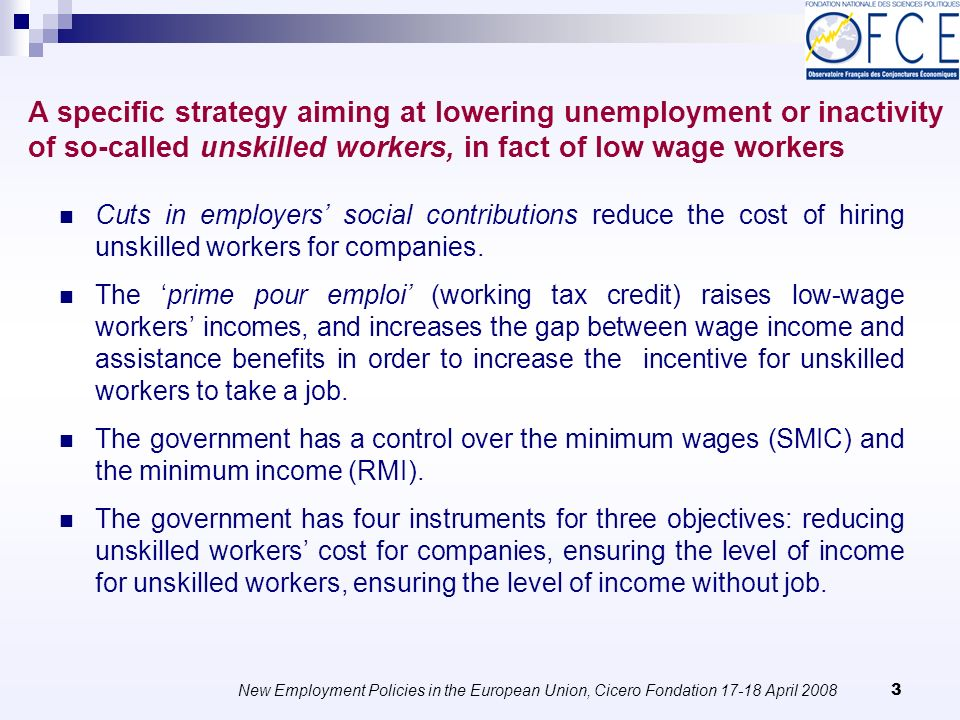 New Employment Policies in the European Union, Cicero Fondation 17-18 April 2008 4 The French system has high social security contributions and unemployment benefits, which means that a measure increasing employment can have ex post a relatively low cost in terms of public finances.
