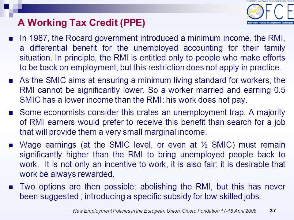 New Employment Policies in the European Union, Cicero Fondation April A Working Tax Credit (PPE) In 1987, the Rocard government introduced a minimum income, the RMI, a differential benefit for the unemployed accounting for their family situation.