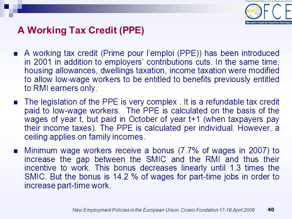 New Employment Policies in the European Union, Cicero Fondation April A Working Tax Credit (PPE) A working tax credit (Prime pour lemploi (PPE)) has been introduced in 2001 in addition to employers contributions cuts.