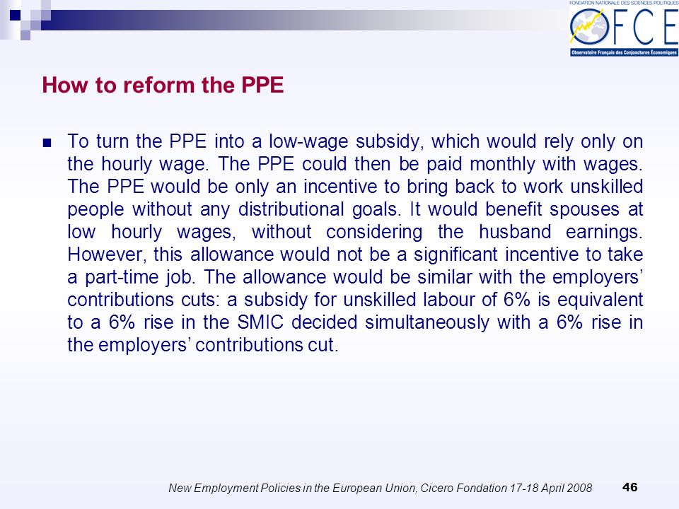 New Employment Policies in the European Union, Cicero Fondation April How to reform the PPE To turn the PPE into a low-wage subsidy, which would rely only on the hourly wage.