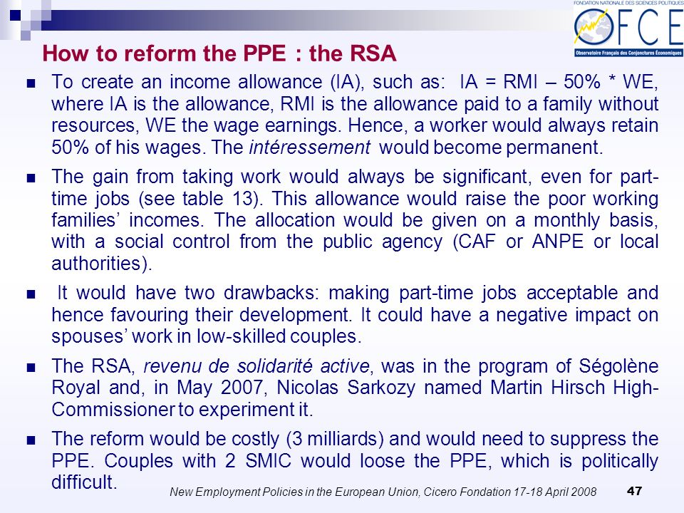 New Employment Policies in the European Union, Cicero Fondation April How to reform the PPE : the RSA To create an income allowance (IA), such as: IA = RMI – 50% * WE, where IA is the allowance, RMI is the allowance paid to a family without resources, WE the wage earnings.