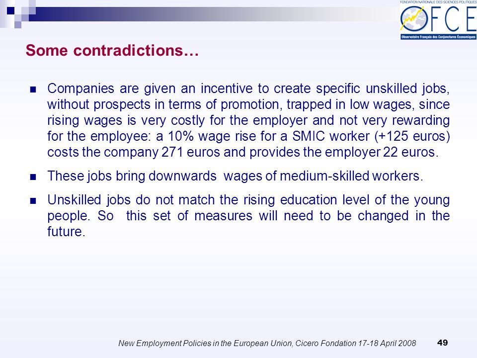 New Employment Policies in the European Union, Cicero Fondation April Companies are given an incentive to create specific unskilled jobs, without prospects in terms of promotion, trapped in low wages, since rising wages is very costly for the employer and not very rewarding for the employee: a 10% wage rise for a SMIC worker (+125 euros) costs the company 271 euros and provides the employer 22 euros.