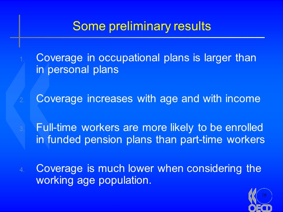 16 Some preliminary results 1. Coverage in occupational plans is larger than in personal plans 2. Coverage increases with age and with income 3. Full-