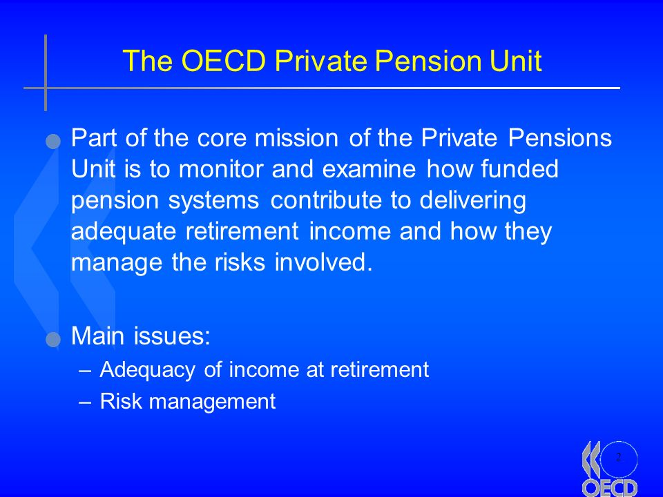 2 The OECD Private Pension Unit Part of the core mission of the Private Pensions Unit is to monitor and examine how funded pension systems contribute