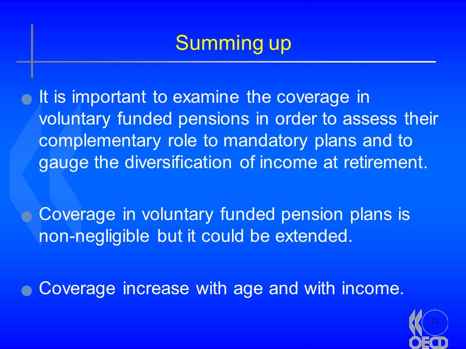 21 Summing up It is important to examine the coverage in voluntary funded pensions in order to assess their complementary role to mandatory plans and to gauge the diversification of income at retirement.