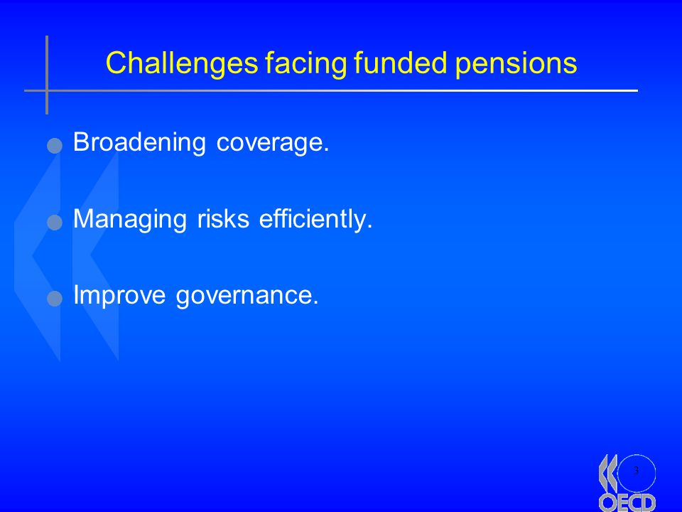3 Challenges facing funded pensions Broadening coverage. Managing risks efficiently. Improve governance.