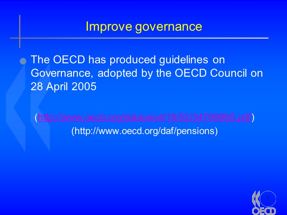 5 Improve governance The OECD has produced guidelines on Governance, adopted by the OECD Council on 28 April 2005 (http://www.oecd.org/dataoecd/18/52/