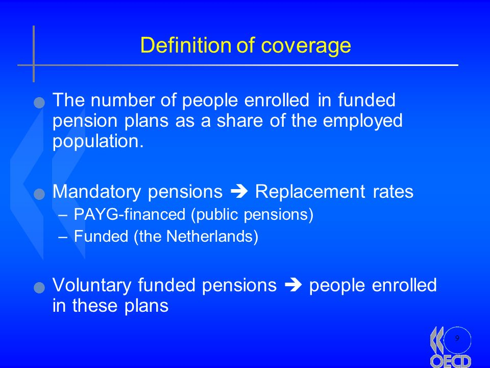 9 Definition of coverage The number of people enrolled in funded pension plans as a share of the employed population. Mandatory pensions Replacement r