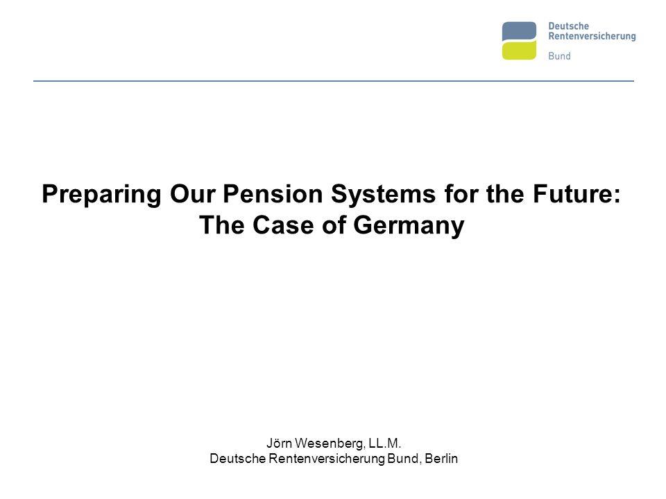 Preparing Our Pension Systems for the Future: The Case of Germany Jörn Wesenberg, LL.M. Deutsche Rentenversicherung Bund, Berlin