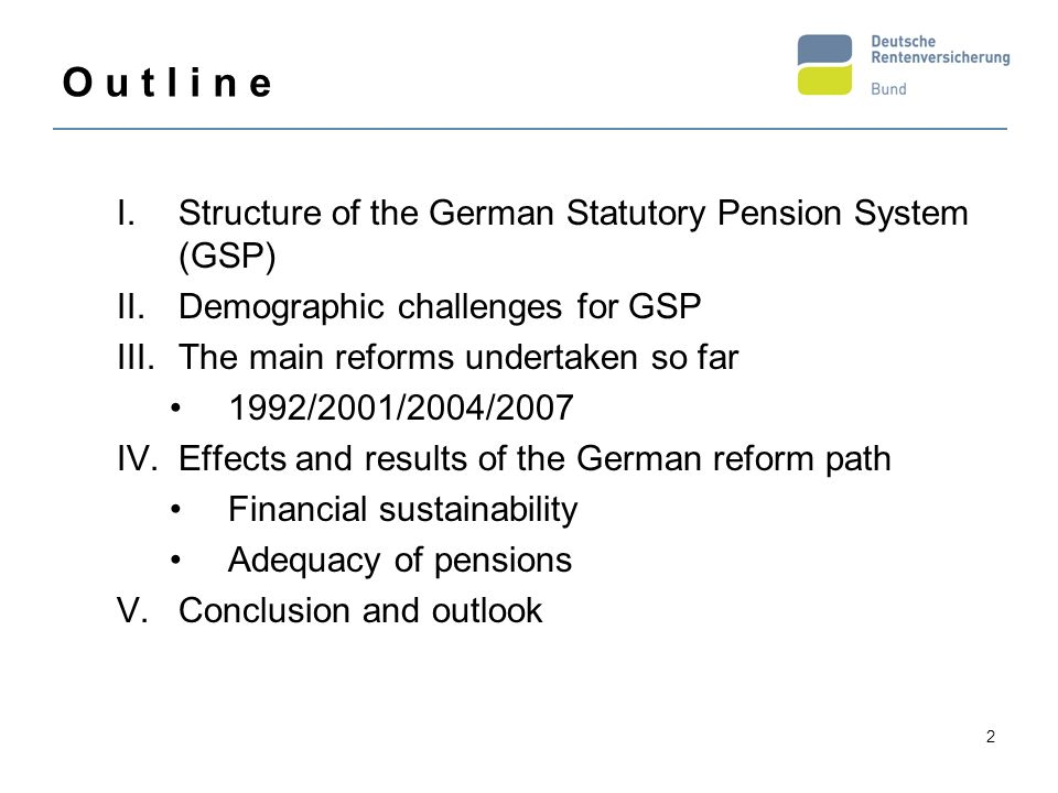 2 I.Structure of the German Statutory Pension System (GSP) II.Demographic challenges for GSP III.The main reforms undertaken so far 1992/2001/2004/200