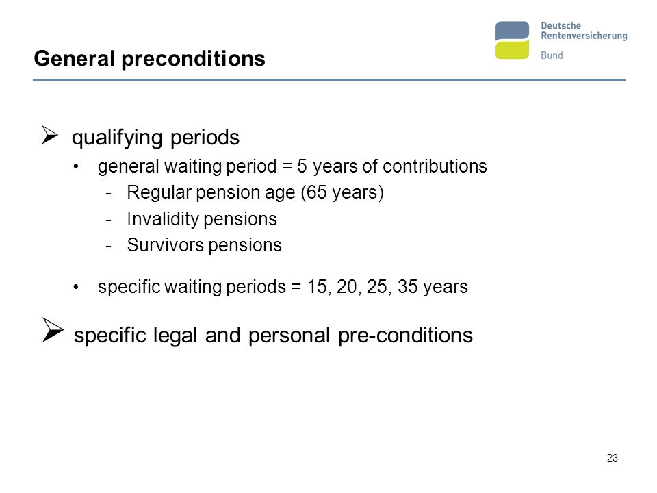 23 General preconditions qualifying periods general waiting period = 5 years of contributions - Regular pension age (65 years) - Invalidity pensions -