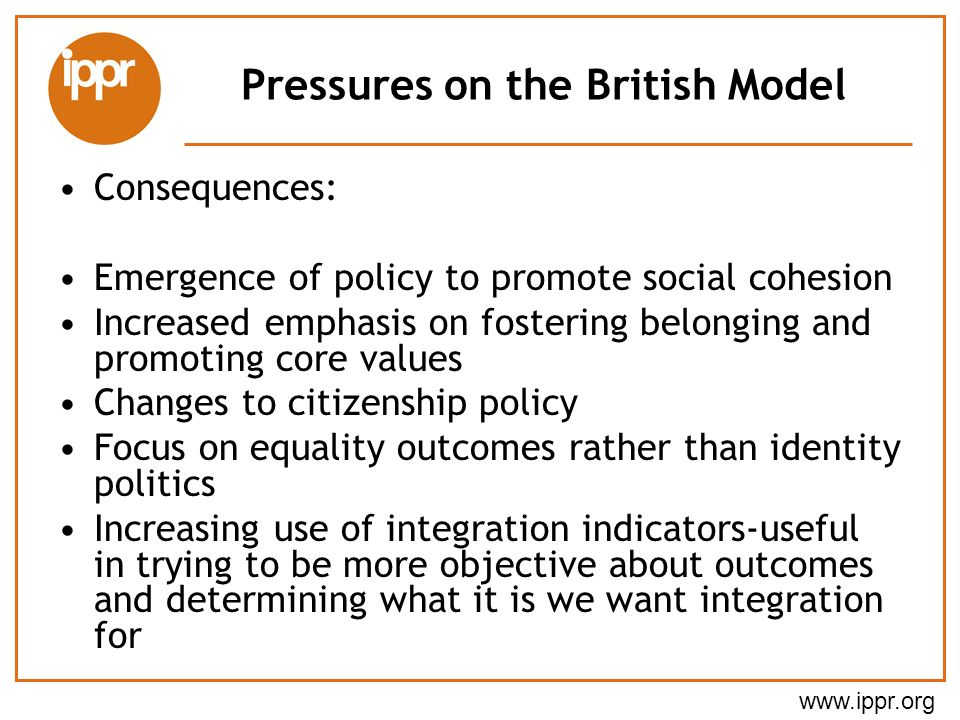 www.ippr.org Pressures on the British Model Consequences: Emergence of policy to promote social cohesion Increased emphasis on fostering belonging and