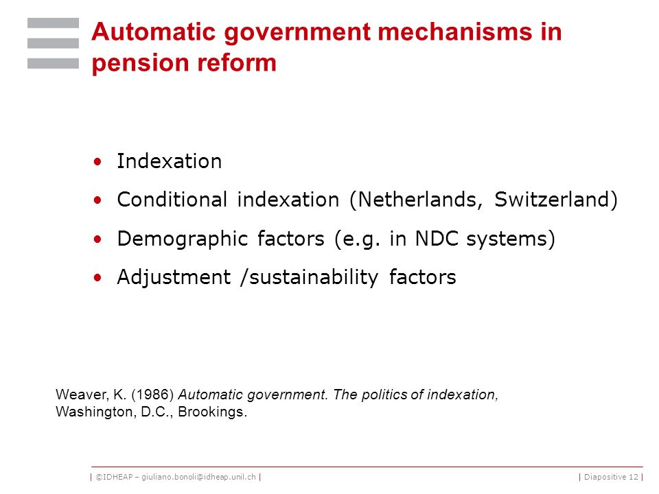 | ©IDHEAP – giuliano.bonoli@idheap.unil.ch || Diapositive 12 | Automatic government mechanisms in pension reform Indexation Conditional indexation (Ne