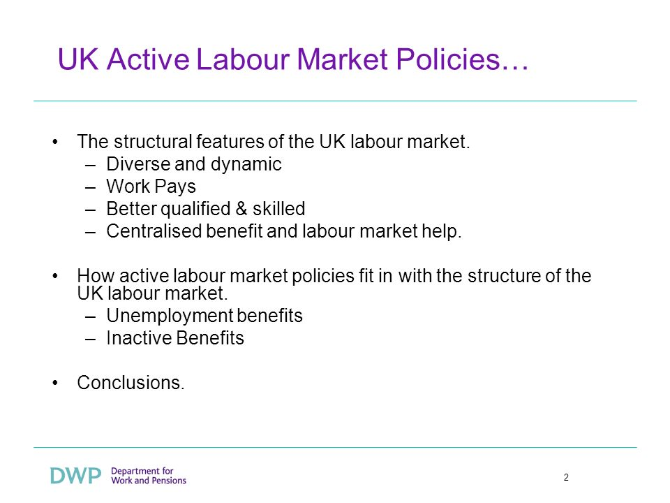 2 UK Active Labour Market Policies… The structural features of the UK labour market. –Diverse and dynamic –Work Pays –Better qualified & skilled –Cent