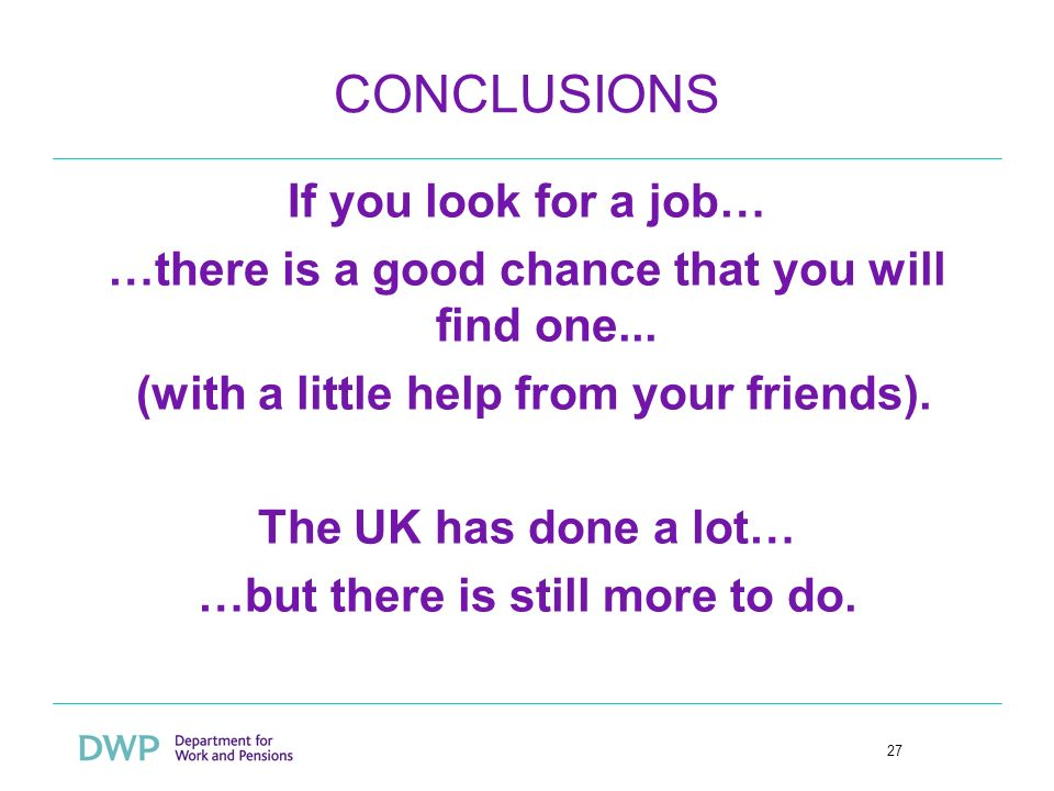 27 CONCLUSIONS If you look for a job… …there is a good chance that you will find one... (with a little help from your friends). The UK has done a lot…