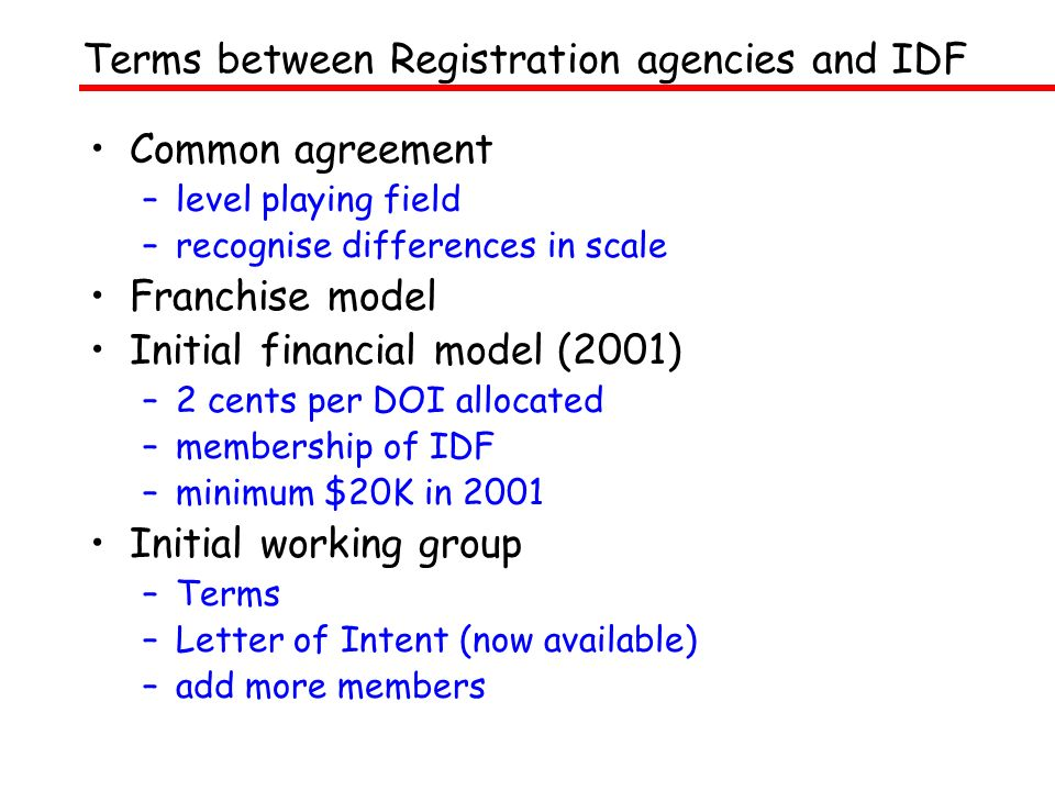 Common agreement –level playing field –recognise differences in scale Franchise model Initial financial model (2001) –2 cents per DOI allocated –membership of IDF –minimum $20K in 2001 Initial working group –Terms –Letter of Intent (now available) –add more members Terms between Registration agencies and IDF
