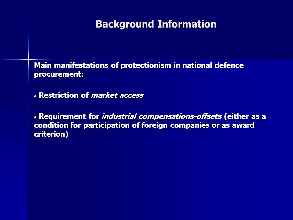 Background Information Main manifestations of protectionism in national defence procurement: Restriction of market access Restriction of market access Requirement for industrial compensations-offsets (either as a condition for participation of foreign companies or as award criterion) Requirement for industrial compensations-offsets (either as a condition for participation of foreign companies or as award criterion)