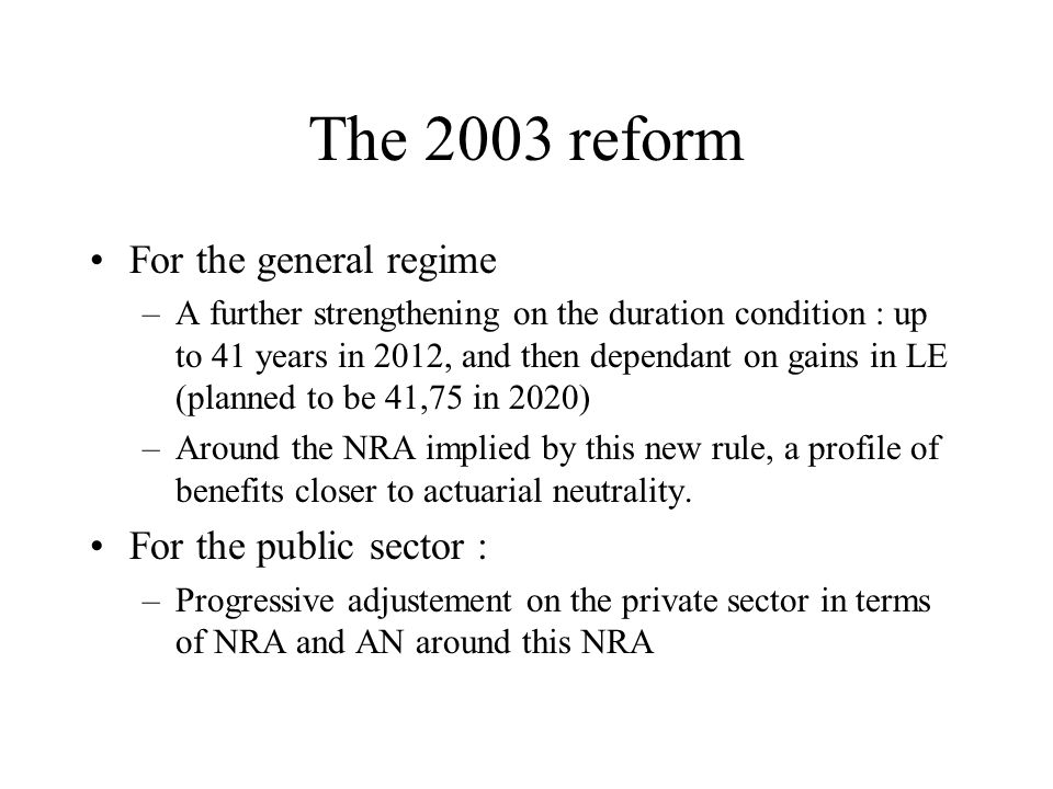 The 2003 reform For the general regime –A further strengthening on the duration condition : up to 41 years in 2012, and then dependant on gains in LE (planned to be 41,75 in 2020) –Around the NRA implied by this new rule, a profile of benefits closer to actuarial neutrality.