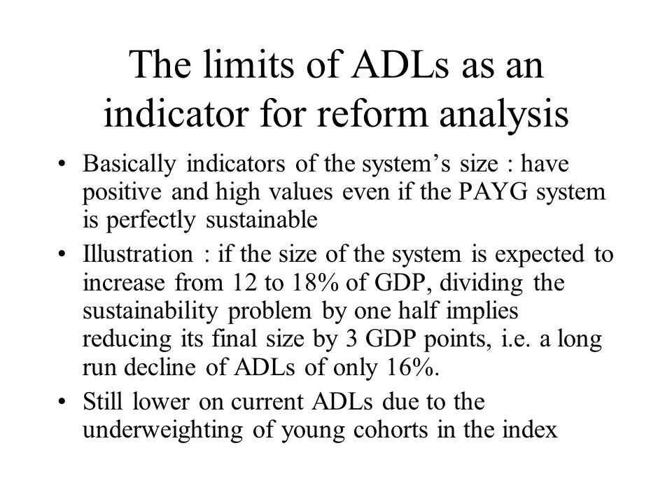 The limits of ADLs as an indicator for reform analysis Basically indicators of the systems size : have positive and high values even if the PAYG system is perfectly sustainable Illustration : if the size of the system is expected to increase from 12 to 18% of GDP, dividing the sustainability problem by one half implies reducing its final size by 3 GDP points, i.e.