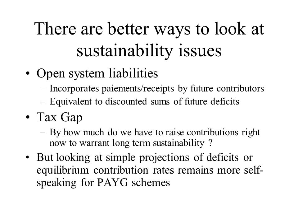 There are better ways to look at sustainability issues Open system liabilities –Incorporates paiements/receipts by future contributors –Equivalent to discounted sums of future deficits Tax Gap –By how much do we have to raise contributions right now to warrant long term sustainability .