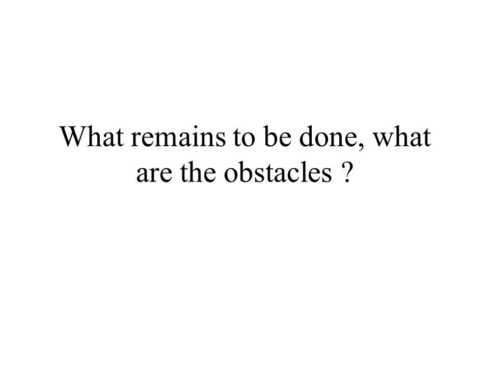 What remains to be done, what are the obstacles