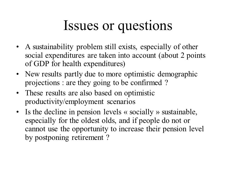 Issues or questions A sustainability problem still exists, especially of other social expenditures are taken into account (about 2 points of GDP for health expenditures) New results partly due to more optimistic demographic projections : are they going to be confirmed .