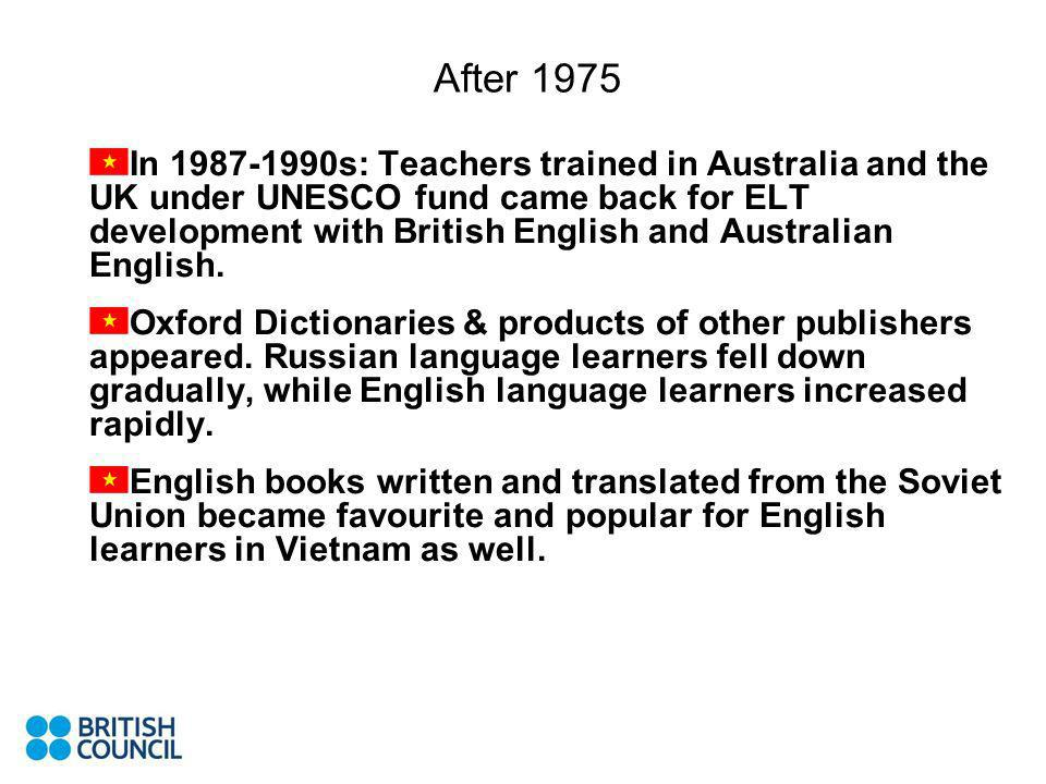 After 1975 In 1987-1990s: Teachers trained in Australia and the UK under UNESCO fund came back for ELT development with British English and Australian