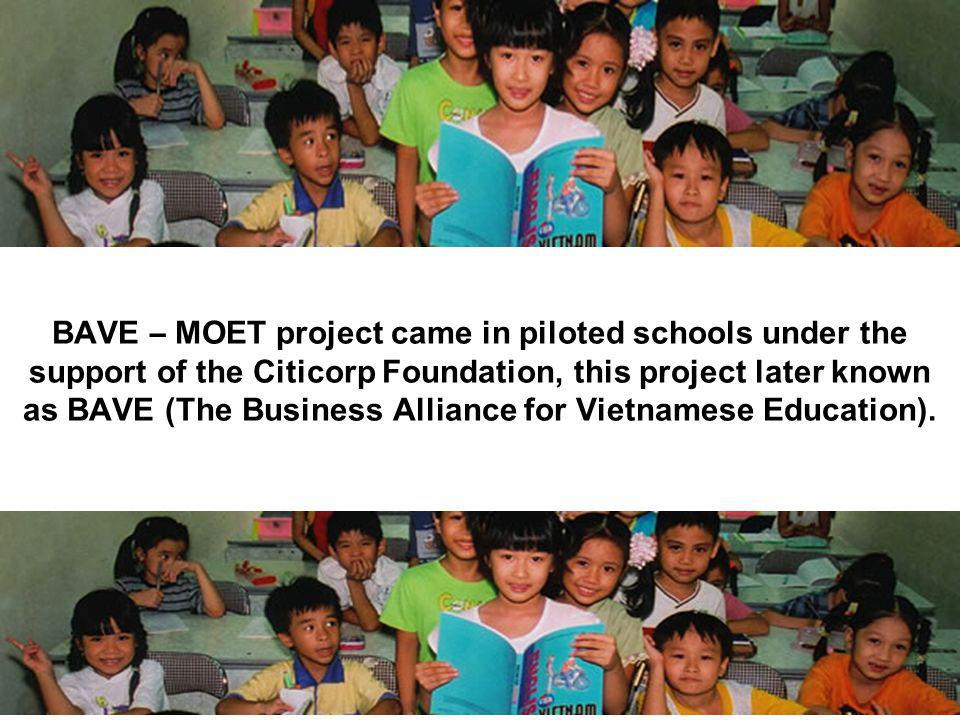 BAVE – MOET project came in piloted schools under the support of the Citicorp Foundation, this project later known as BAVE (The Business Alliance for Vietnamese Education).