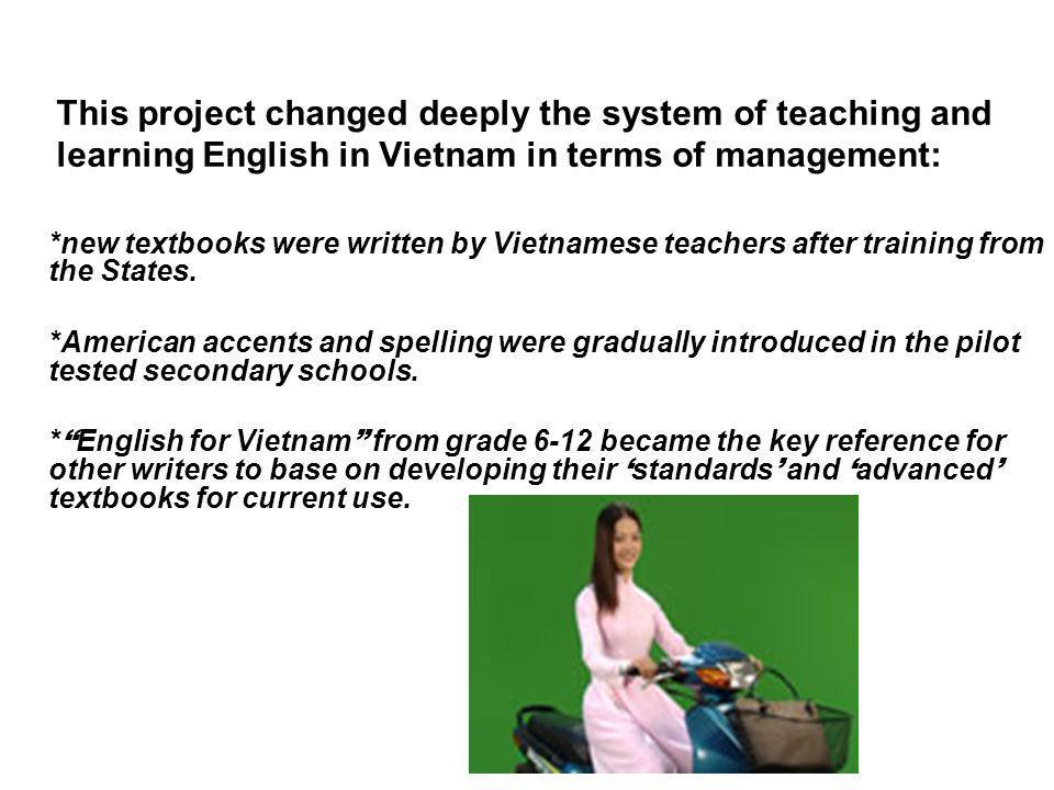 This project changed deeply the system of teaching and learning English in Vietnam in terms of management: *new textbooks were written by Vietnamese teachers after training from the States.
