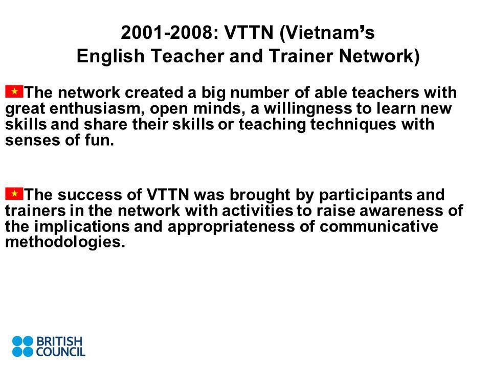2001-2008: VTTN (Vietnam s English Teacher and Trainer Network) The network created a big number of able teachers with great enthusiasm, open minds, a