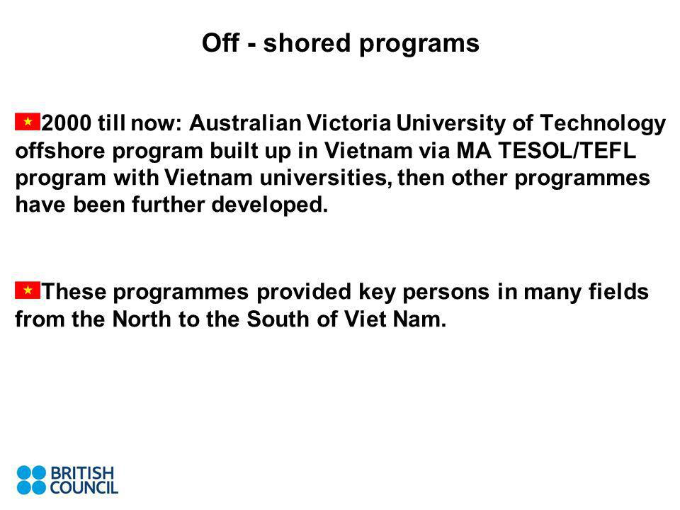 Off - shored programs 2000 till now: Australian Victoria University of Technology offshore program built up in Vietnam via MA TESOL/TEFL program with Vietnam universities, then other programmes have been further developed.