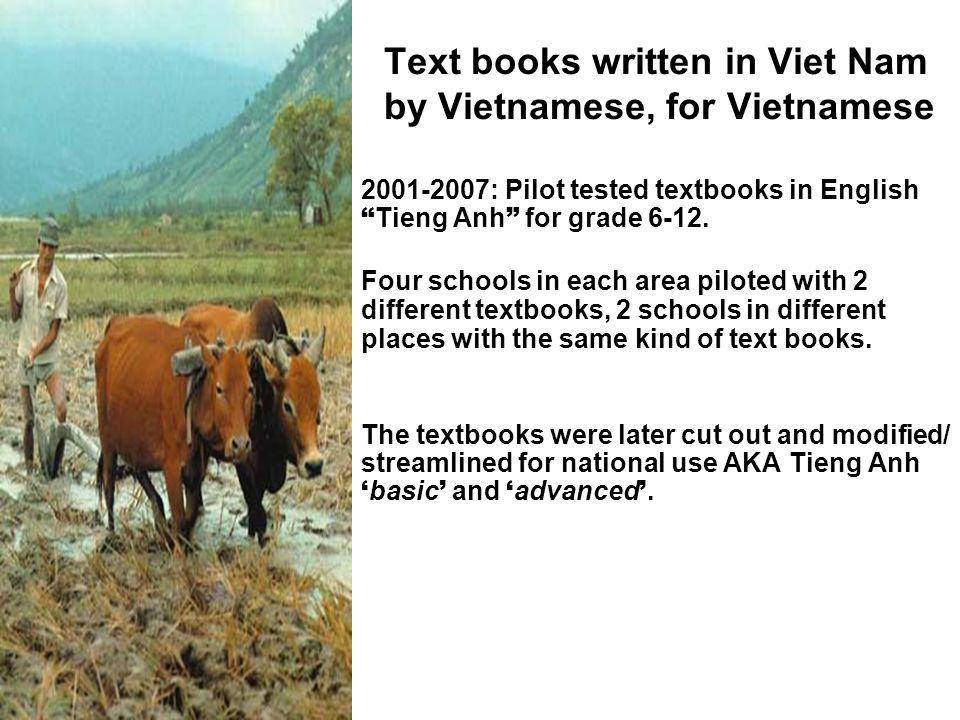 Text books written in Viet Nam by Vietnamese, for Vietnamese : Pilot tested textbooks in English Tieng Anh for grade 6-12.