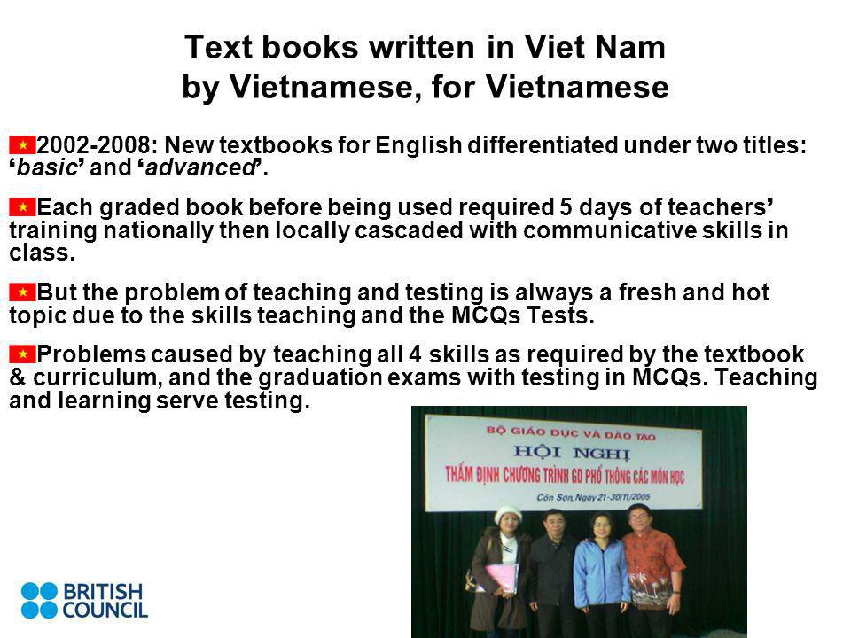 Text books written in Viet Nam by Vietnamese, for Vietnamese 2002-2008: New textbooks for English differentiated under two titles: basic and advanced.
