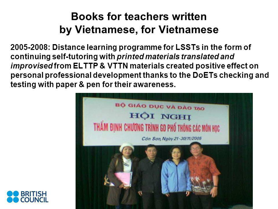Books for teachers written by Vietnamese, for Vietnamese : Distance learning programme for LSSTs in the form of continuing self-tutoring with printed materials translated and improvised from ELTTP & VTTN materials created positive effect on personal professional development thanks to the DoETs checking and testing with paper & pen for their awareness.