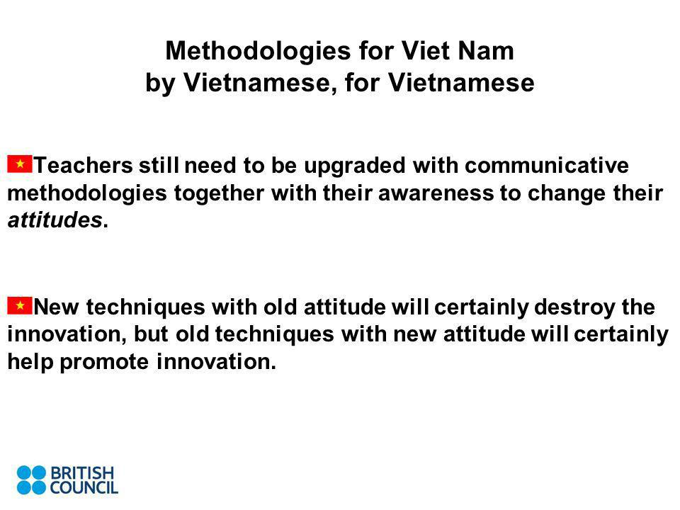 Methodologies for Viet Nam by Vietnamese, for Vietnamese Teachers still need to be upgraded with communicative methodologies together with their awareness to change their attitudes.