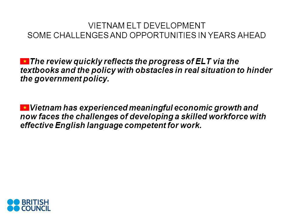 VIETNAM ELT DEVELOPMENT SOME CHALLENGES AND OPPORTUNITIES IN YEARS AHEAD The review quickly reflects the progress of ELT via the textbooks and the pol