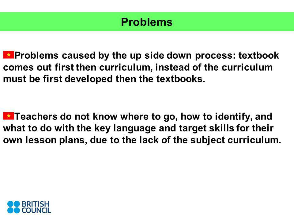 Problems Problems caused by the up side down process: textbook comes out first then curriculum, instead of the curriculum must be first developed then the textbooks.