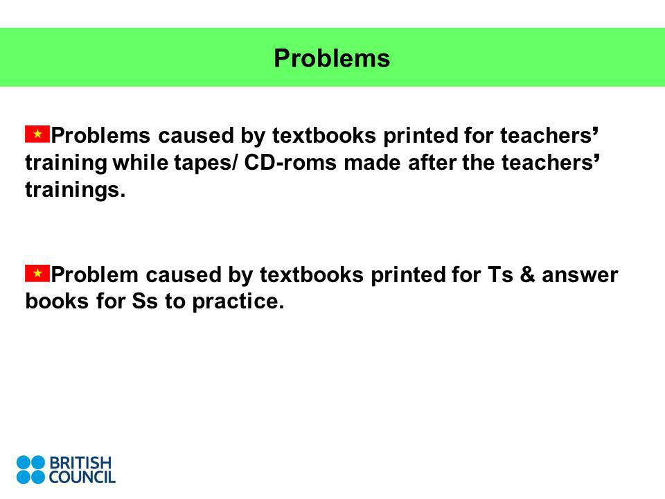 Problems Problems caused by textbooks printed for teachers training while tapes/ CD-roms made after the teachers trainings. Problem caused by textbook