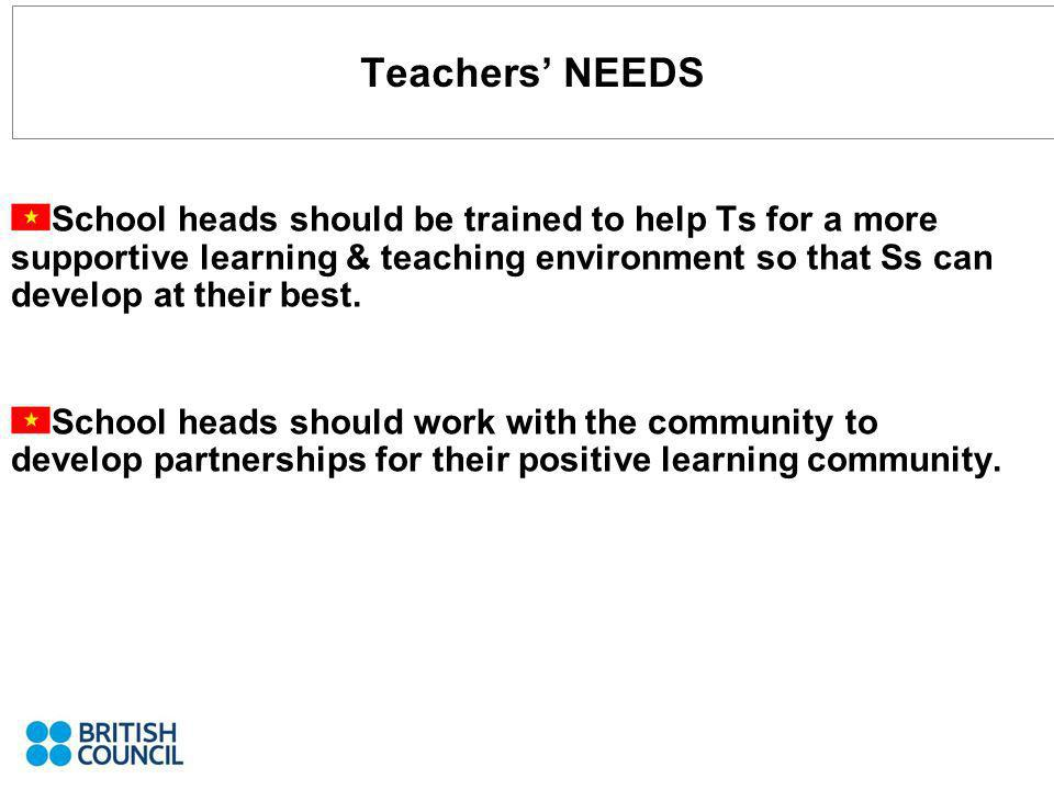 Teachers NEEDS School heads should be trained to help Ts for a more supportive learning & teaching environment so that Ss can develop at their best. S