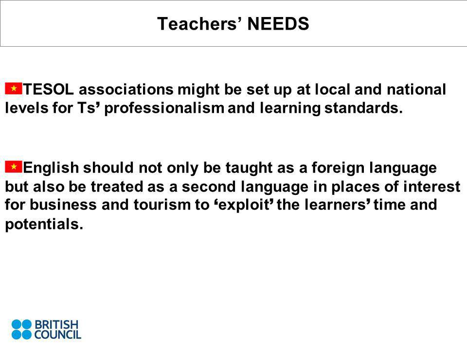 Teachers NEEDS TESOL associations might be set up at local and national levels for Ts professionalism and learning standards.