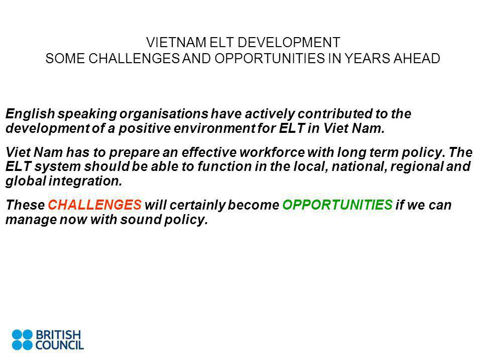 VIETNAM ELT DEVELOPMENT SOME CHALLENGES AND OPPORTUNITIES IN YEARS AHEAD English speaking organisations have actively contributed to the development of a positive environment for ELT in Viet Nam.