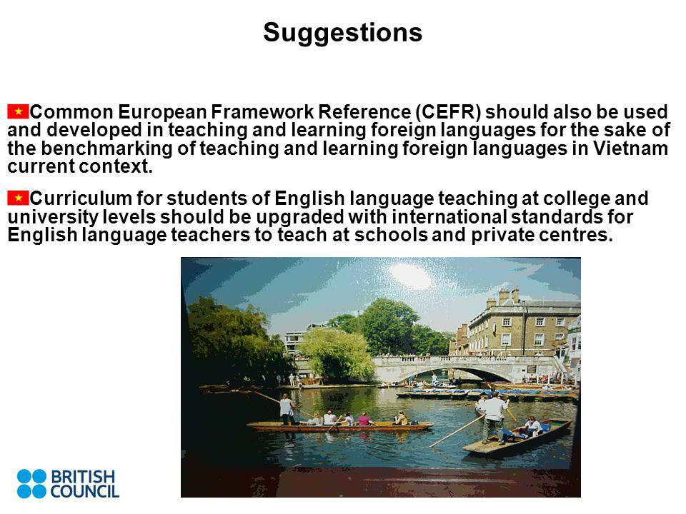 Common European Framework Reference (CEFR) should also be used and developed in teaching and learning foreign languages for the sake of the benchmarking of teaching and learning foreign languages in Vietnam current context.
