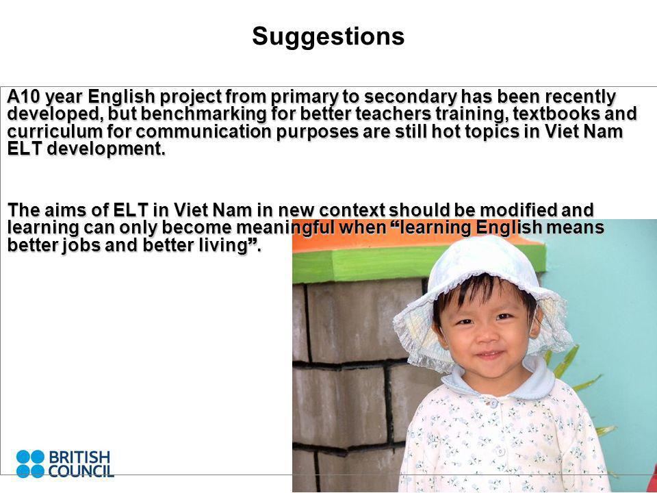 A10 year English project from primary to secondary has been recently developed, but benchmarking for better teachers training, textbooks and curriculum for communication purposes are still hot topics in Viet Nam ELT development.